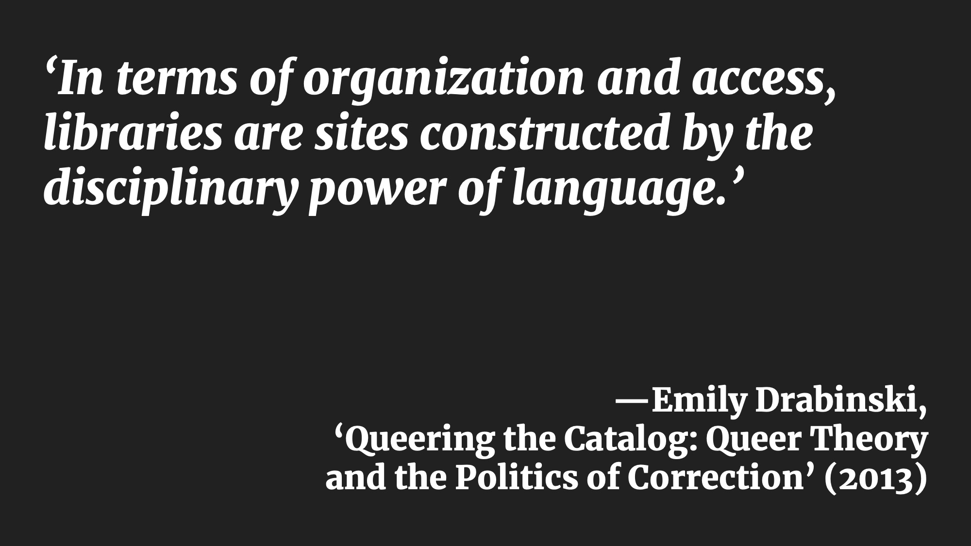 'In terms of organization and access, libraries are sites constructed by the disciplinary power of language.' —Emily Drabinski, 'Queering the Catalog: Queer Theory and the Politics of Correction' (2013)