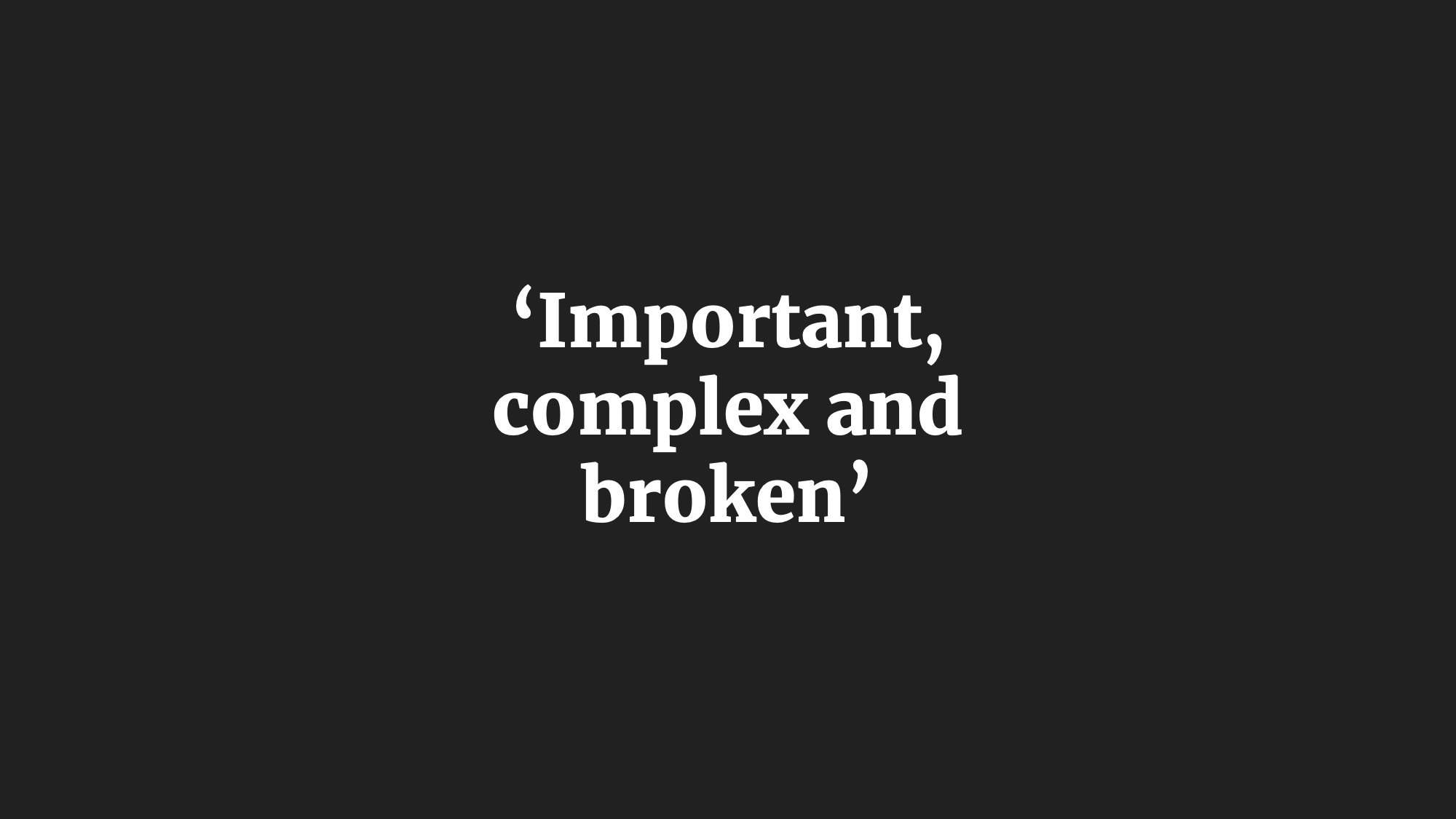 'Important, complex and broken'