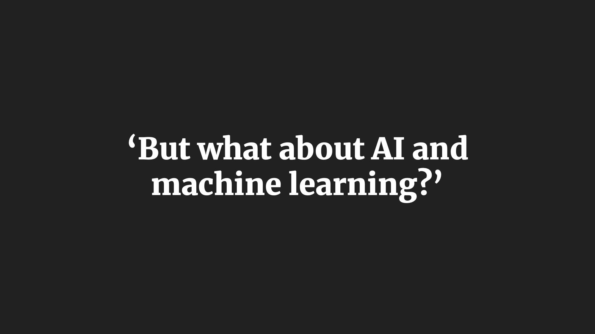 'But what about AI and machine learning?'