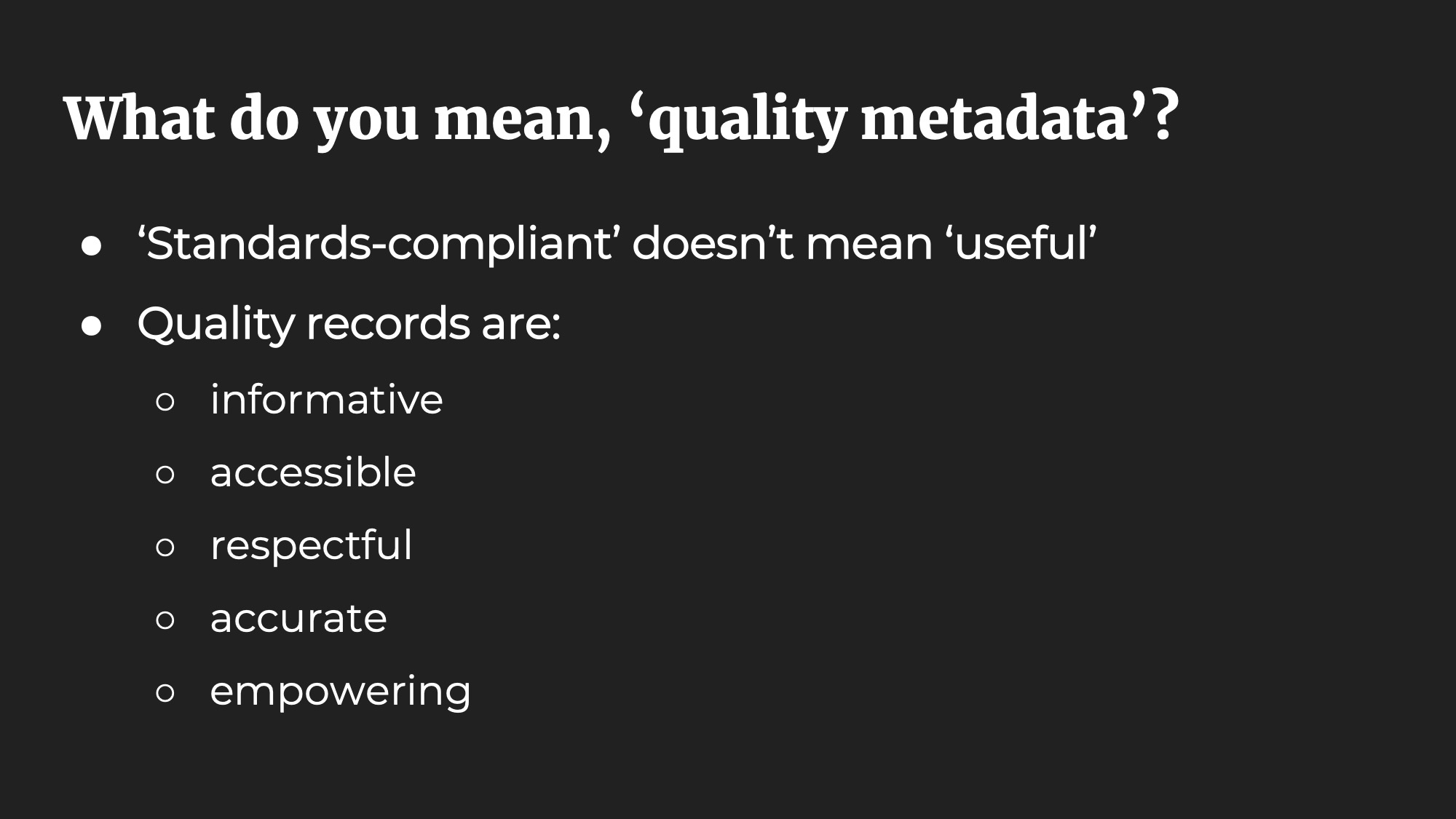 What do you mean, 'quality metadata'? 'Standards-compliant' doesn't mean 'useful'. Quality records are: informative, accessible, respectful, accurate, empowering