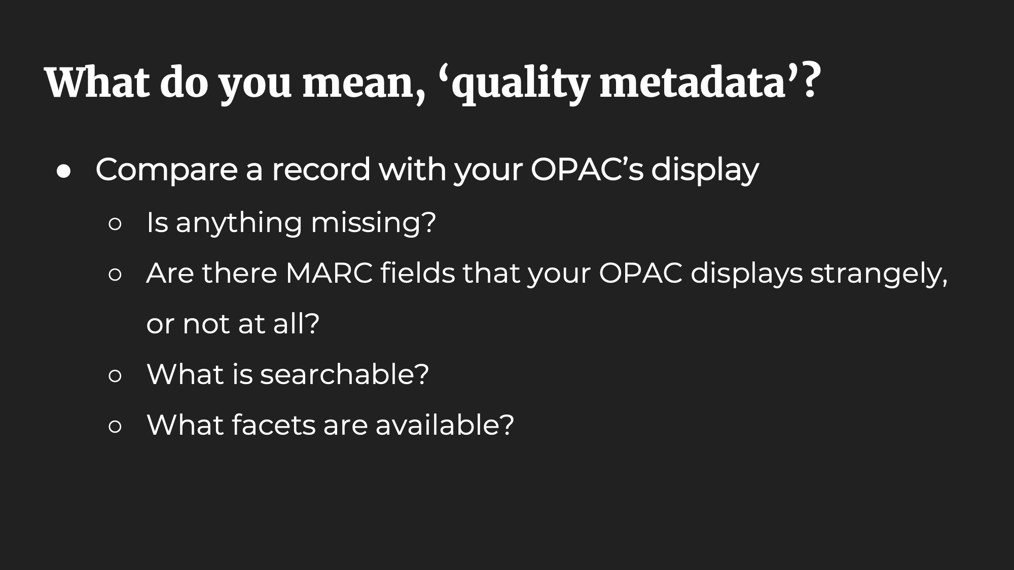 What do you mean, 'quality metadata'? Compare a record with your OPAC's display. Is anything missing? Are there MARC fields that your OPAC displays strangely, or not at all? What is searchable? What facets are available?