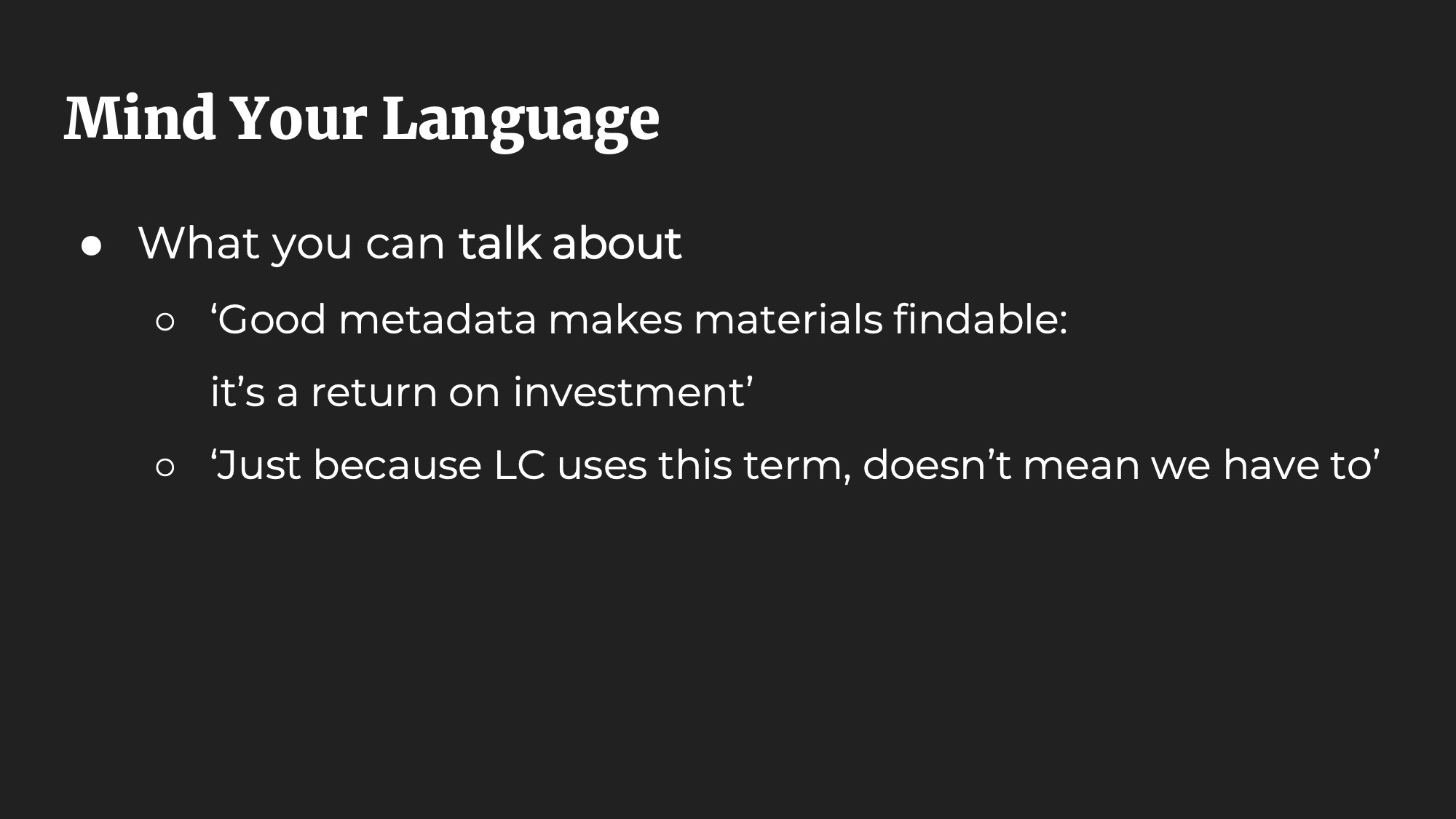 Mind Your Language. What you can talk about: 'Good metadata makes materials findable: it's a return on investment'. 'Just because LC uses this term, doesn't mean we have to'