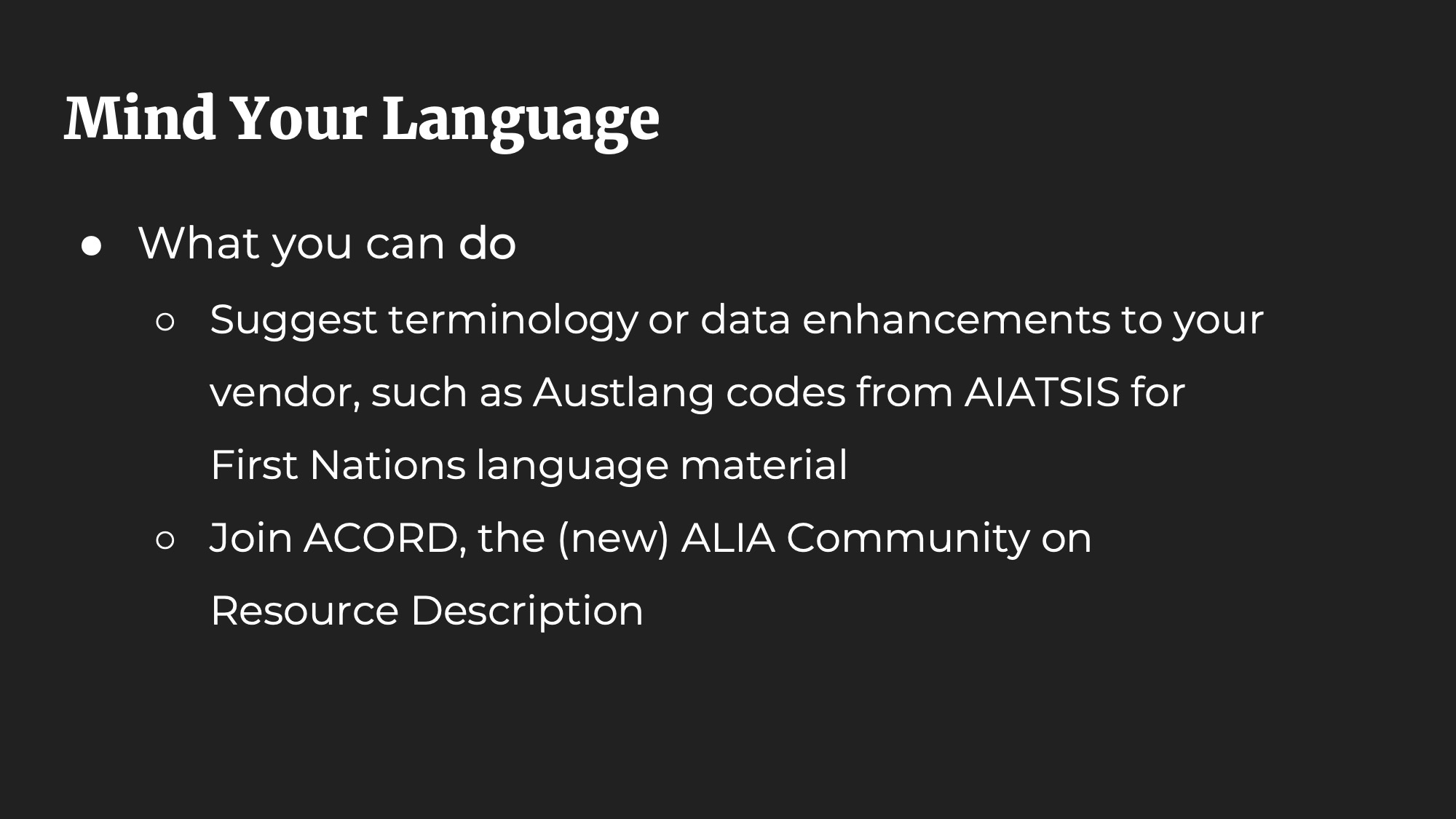 Mind Your Language. What you can do: Suggest terminology or data enhancements to your vendor, such as Austlang codes from AIATSIS for First Nations language material. Join ACORD, the (new) ALIA Community on Resource Description