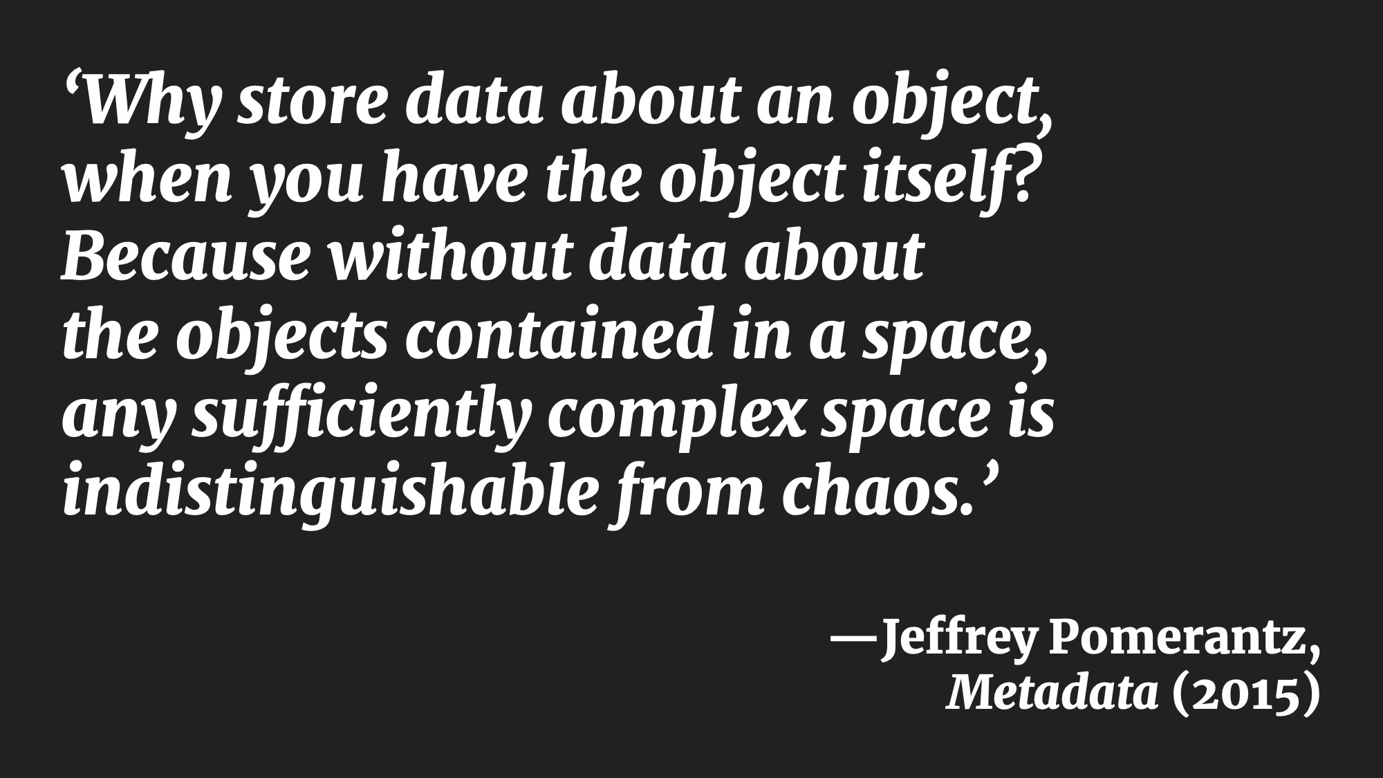 'Why store data about an object, when you have the object itself? Because without data about the objects contained in a space, any sufficiently complex space is indistinguishable from chaos.' —Jeffrey Pomerantz, Metadata (2015)