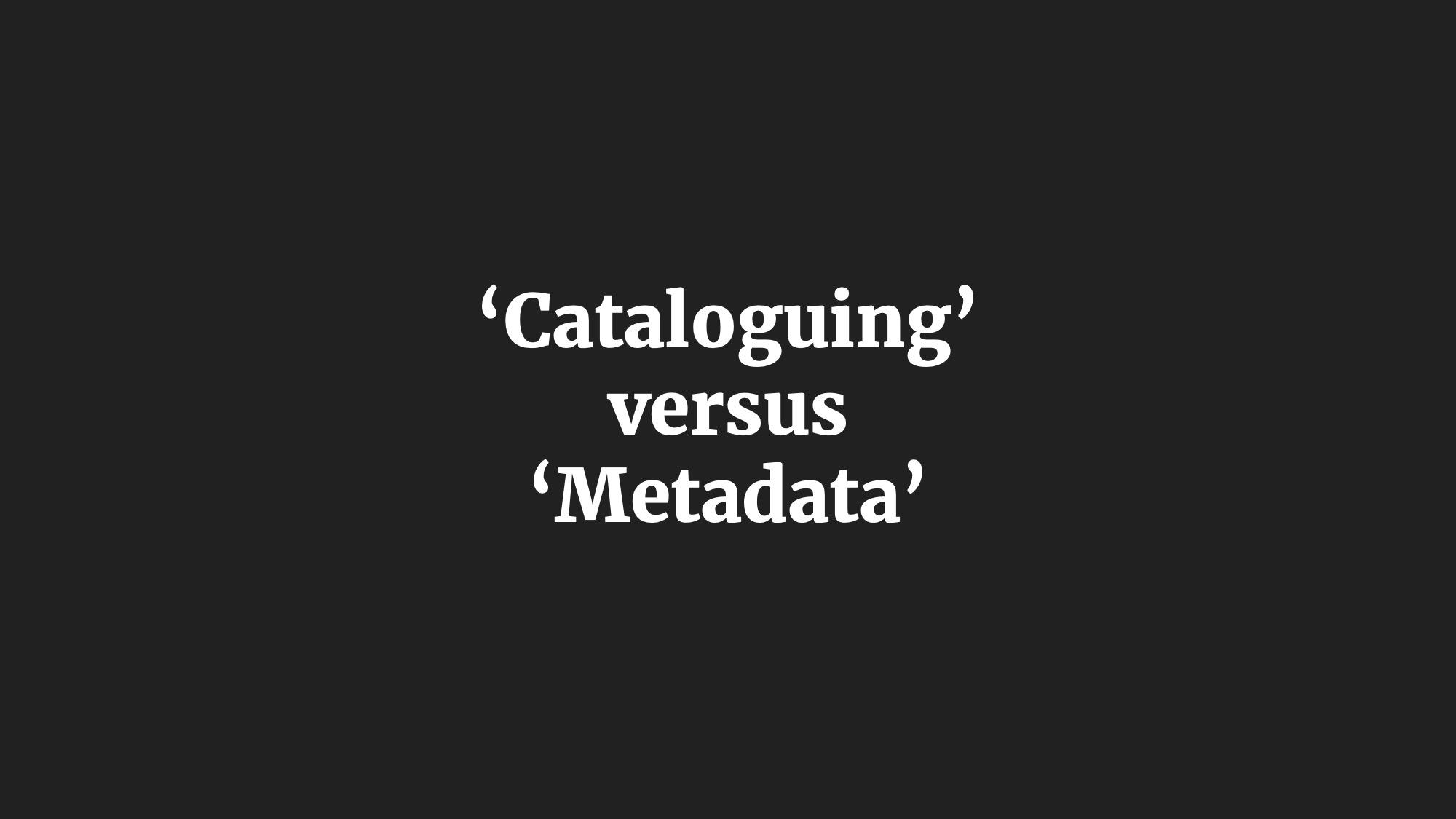 'Cataloguing' versus 'Metadata'