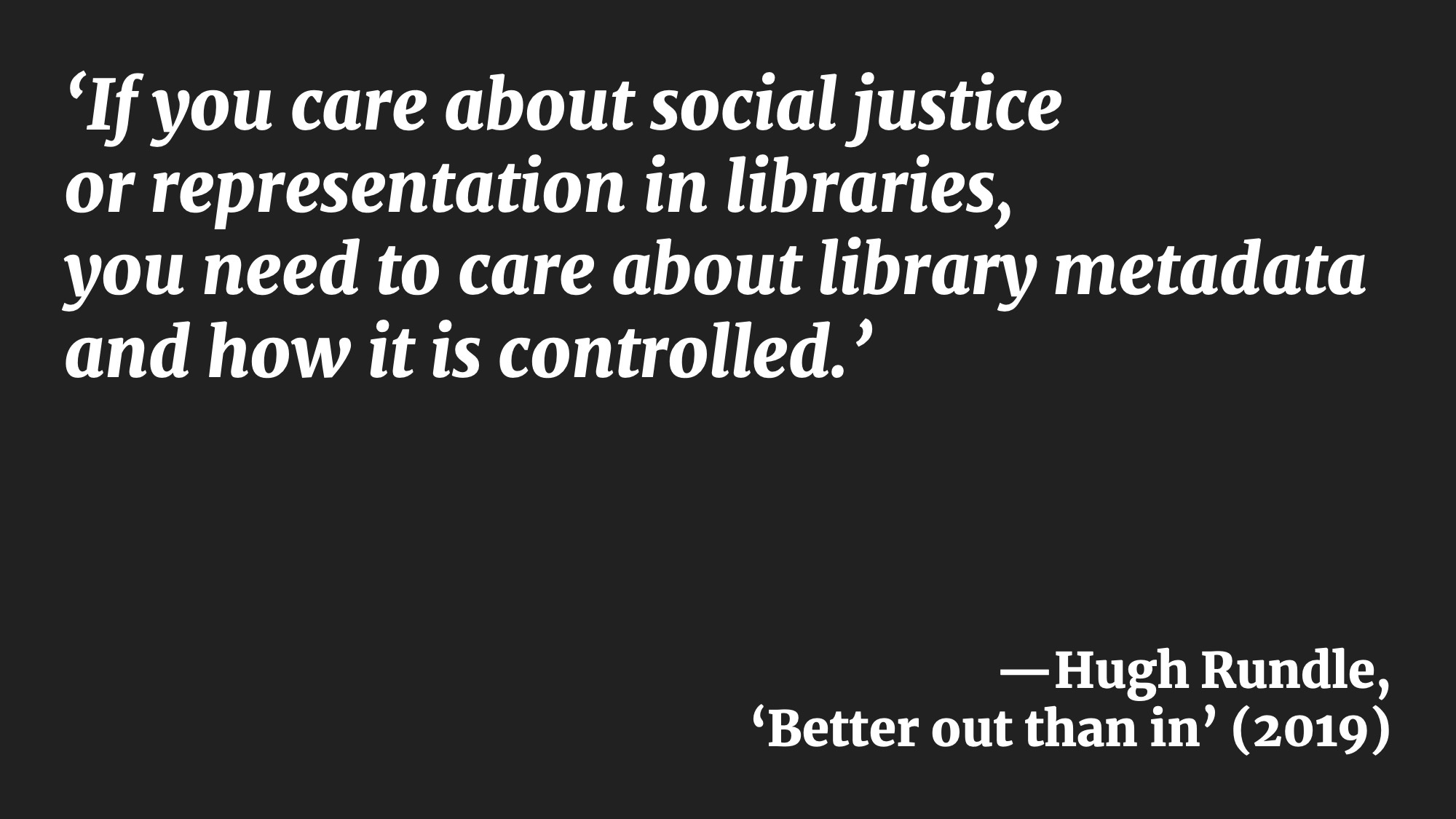 'If you care about social justice or representation in libraries, you need to care about library metadata and how it is controlled.' —Hugh Rundle, 'Better out than in' (2019)